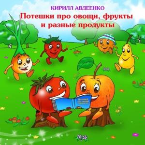 Авдеенко Кирилл. Потешки для малышей про овощи, фрукты и разные продукты . Часть 2.